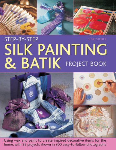 Step-By-Step Silk Painting & Batik Project Book: Using Wax And Paint To Create Inspired ...