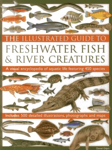 9780857232939: The Illustrated Guide To Freshwater Fish & River Creatures: A Visual Encyclopedia Of Aquatic Life Featuring 450 Species; Includes 500 Detailed Illustrations, Photographs And Maps
