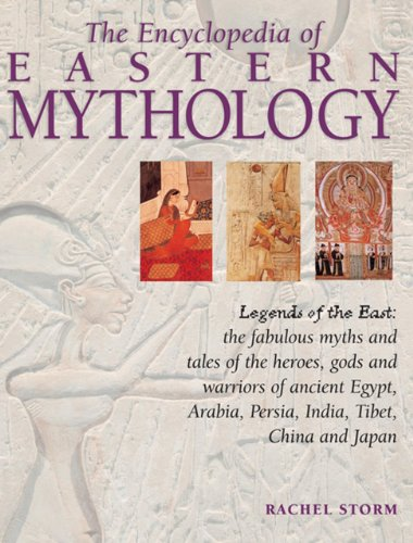9780857235664: The Encyclopedia of Eastern Mythology: Legends of the East: Myths and Tales of the Heroes, Gods and Warriors of Ancient Egypt, Arabia, Persia, India, Tibet, China and Japan