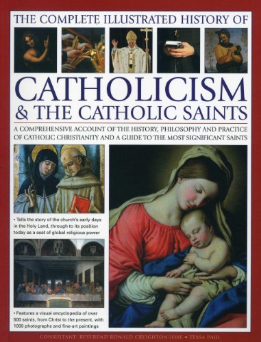 9780857237576: The Complete Illustrated History of Catholicism & the Catholic Saints: A Comprehensive Account Of The History, Philosophy And Practice Of Catholic ... And A Guide To The Most Significant Saints