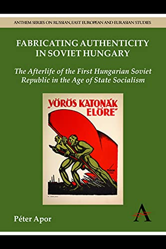 9780857281104: Fabricating Authenticity in Soviet Hungary: The Afterlife of the First Hungarian Soviet Republic in the Age of State Socialism (Anthem Series on Russian, East European and Eurasian Studies)