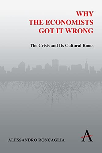 Why the Economists Got It Wrong: The Crisis and Its Cultural Roots (Anthem Other Canon Economics): ...