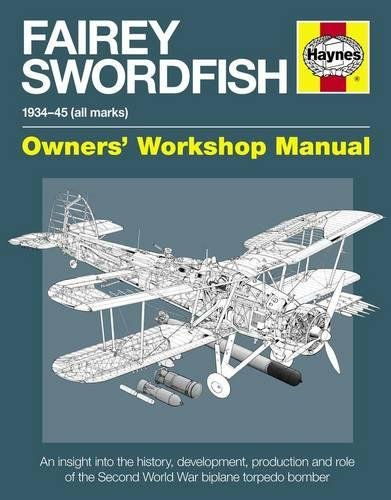 Fairey Swordfish 1934 to 1945 (all marks): An insight into the history, development, production and...