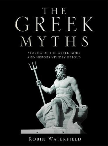 The Greek Myths: Stories of the Greek Gods and Heroes Vividly Retold: Robin Waterfield, Kathryn ...