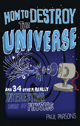 9780857385130: How to Destroy the Universe: And 34 Other Really Interesting Uses of Physics