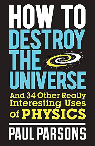 9780857388377: How to Destroy the Universe: And 34 other really interesting uses of physics