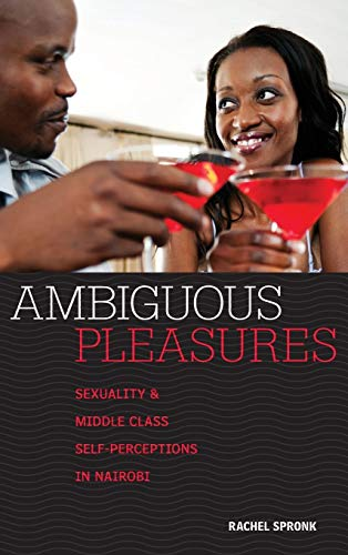 Ambiguous Pleasures: Sexuality and Middle Class Self-Perceptions in Nairobi: Rachel Spronk