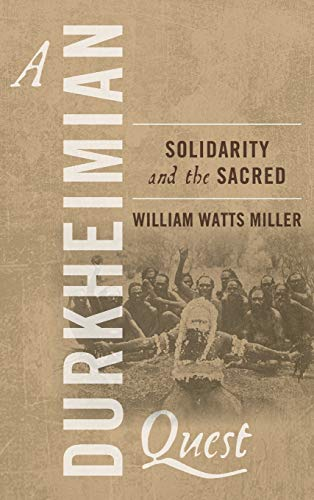 A Durkheimian Quest: Solidarity and the Sacred: William Watts Miller