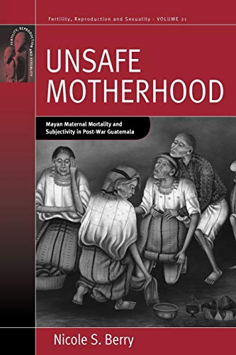 9780857457912: Unsafe Motherhood: Mayan Maternal Mortality and Subjectivity in Post-War Guatemala (Fertility, Reproduction and Sexuality: Social and Cultural Perspectives)
