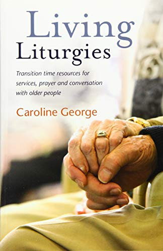 Living Liturgies: Transition Time Resources for Services, Prayer and Conversation with Older People...