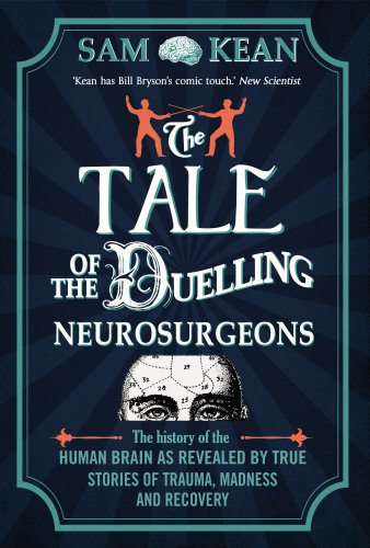 9780857522191: The Tale of the Duelling Neurosurgeons: The History of the Human Brain as Revealed by True Stories of Trauma, Madness, and Recovery