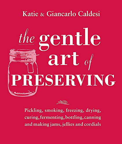 The Gentle Art of Preserving: Inspirational Recipes from Around the World: Katie Caldesi, Giancarlo...