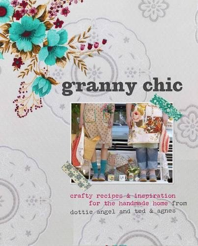 9780857831552: Granny Chic: Crafty Recipes & Inspiration for the Handmade Home by Dottie Angel and Ted & Agnes