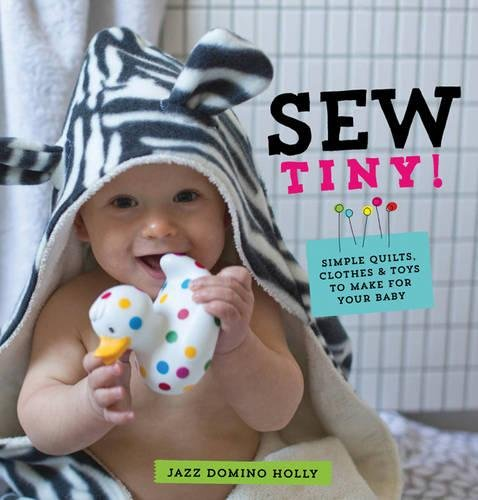 9780857832191: Sew Tiny: Simple Clothes, Quilts & Toys to Make for Your Baby