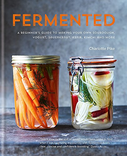 9780857832863: Fermented: A Beginner's Guide to Making Your Own Sourdough, Yogurt, Sauerkraut, Kefir, Kimchi and More