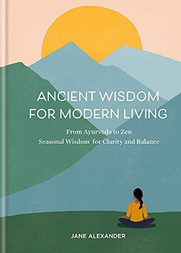 Ancient Wisdom for Modern Living : From Ayurveda to Zen: Seasonal Wisdom for Clarity and Balance