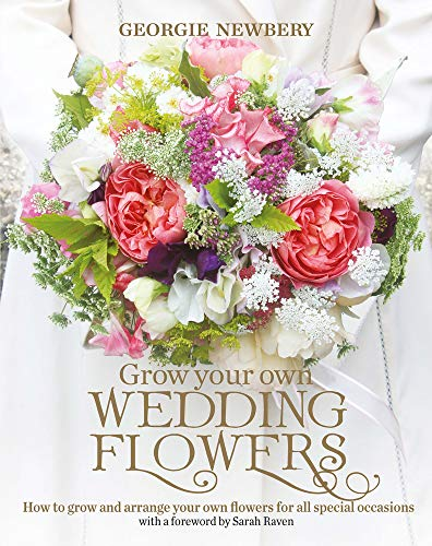 Grow Your Own Wedding Flowers: How to grow and arrange your own flowers for all special occasions: ...