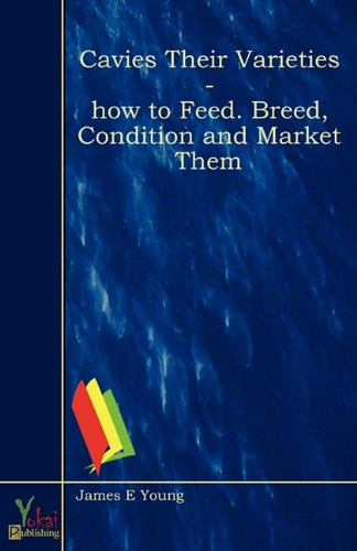 Cavies Their Varieties - How to Feed. Breed, Condition and Market them (0857920073) by James E Young