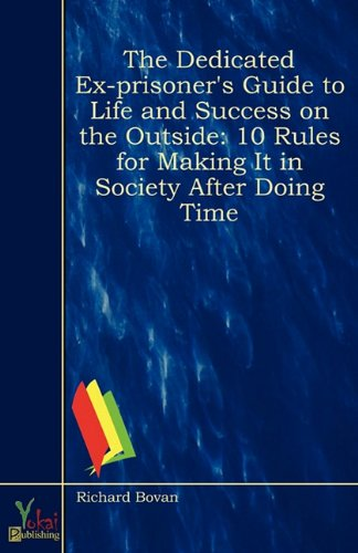 9780857924728: The Dedicated Ex-Prisoner's Guide to Life and Success on the Outside: 10 Rules for Making It in Society After Doing Time