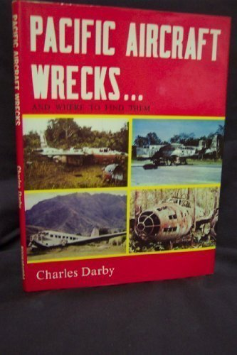 Pacific Aircraft Wrecks. And Where to Find Them.: Darby, Charles.
