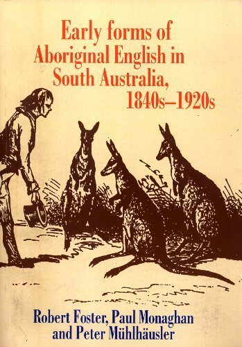 Early Forms of Aboriginal English in South Australia, 1840s-1920s: Robert Foster, Paul Monaghan, ...