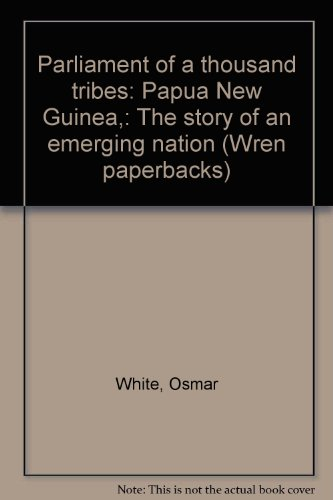 Parliament of a thousand tribes: Papua New Guinea,: The story of an emerging nation (Wren paperbacks) (0858850168) by White, Osmar