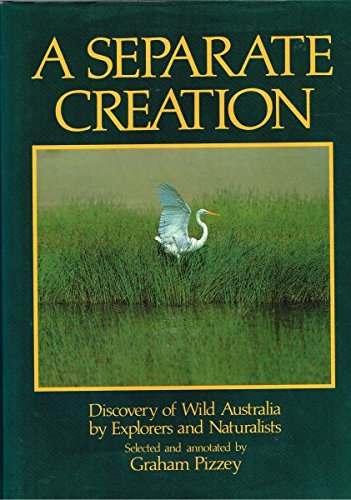 Separate Creation, A: Discovery of Wild Australia By Explorers and Naturalists