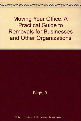 Moving Your Office: A Practical Guide to Removals for Businesses and Other Organizations: B. Bligh