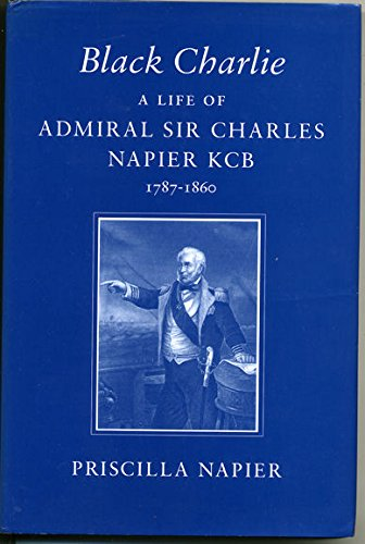 Black Charlie: A Life of Admiral Sir: Napier, Priscilla