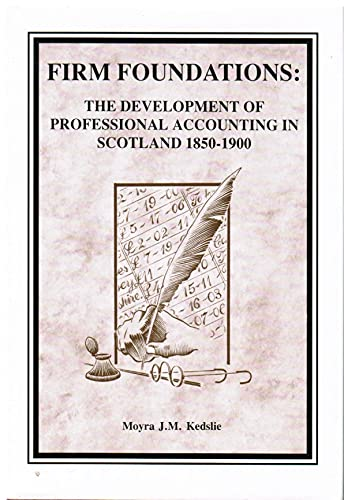 Firm Foundations: The Development of Professional Accounting in Scotland 1850 - 1900: KEDSLIE, ...