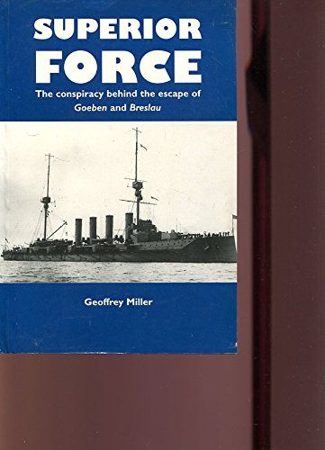 SUPERIOR FORCE: The Conspiracy Behind the Escape of Goeben and Breslau