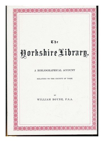 The Yorkshire Library, A Bibliographical Account of Books on Topography, Tracts of the Seventeent...