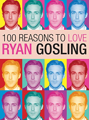 100 Reasons to Love Ryan Gosling: Benecke, Joanna