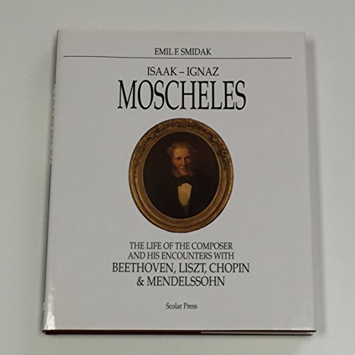 9780859678216: Isaak-Ignaz Moscheles: The Life of the Composer and His Encounters With Beethoven, Liszt, Chopin, and Mendelssohn