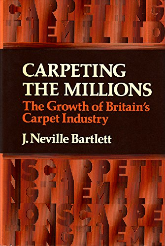 Carpeting the Millions: A History of the British Carpet Industry: Bartlett, J.Neville