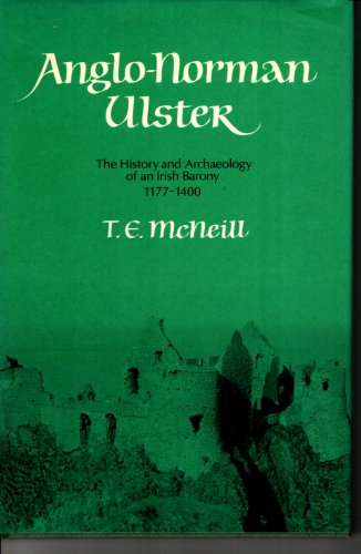 Anglo-Norman Ulster: The History and Archaeology of an Irish Barony 1177-1400: Mc Neill, T. E.