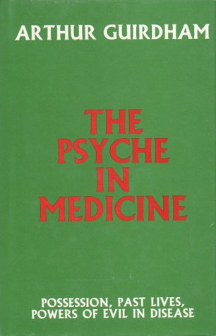 The Psyche in Medicine: Guirdham, Dr. Arthur