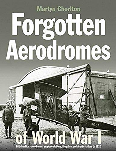 Forgotten Aerodromes of World War 1: British Military Aerodromes, Seaplane Stations, Flying-Boat ...