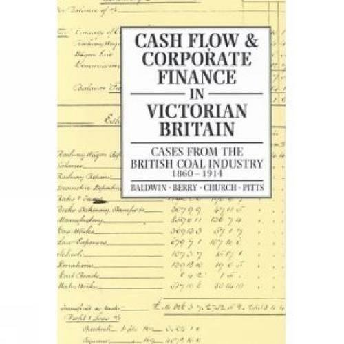 Cash Flow and Corporate Finance in Victorian Britain: Cases from the British Coal Industry 1860-...