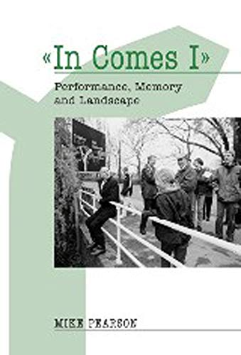 In Comes I: Performance, Memory and Landscape (Exeter Performance Studies): Mike Pearson