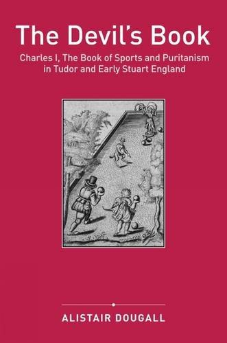 The Devil s Book: Charles I, The Book of Sports and Puritanism in Tudor and Early Stuart England (...