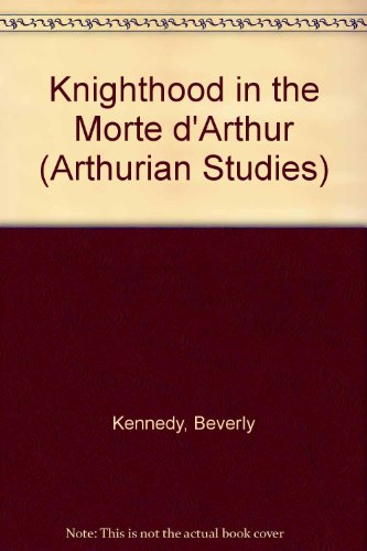 "Knighthood in the ""Morte d'Arthur"" (Arthurian Studies): Kennedy, Beverly"