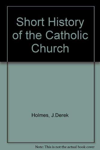A Short History of Catholic Church: Holmes, J. Derek; and Bernard W. Bickers