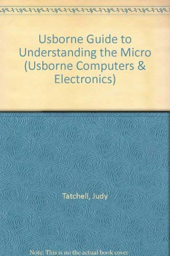 Usborne Guide to Understanding the Micro (Usborne Computers & Electronics) (0860206386) by Tatchell, Judy; Bennett, Bill