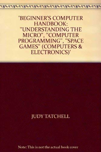 9780860206941: 'BEGINNER'S COMPUTER HANDBOOK: ''UNDERSTANDING THE MICRO'', ''COMPUTER PROGRAMMING'', ''SPACE GAMES'' (COMPUTERS & ELECTRONICS)'
