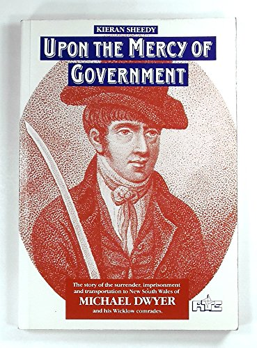 9780860290131: Upon the mercy of government: The story of the surrender, transportation, and imprisonment of Michael Dwyer and his Wicklow comrades, and their subsequent lives in New South Wales