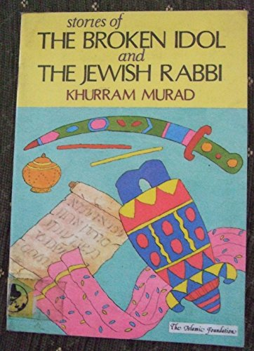Stories of the Broken Idol and the Jewish Rabbi (Muslim children's library) (9780860371519) by Khurram Murad