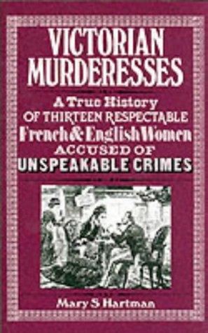 Victorian Murderesses : A True History of Thirteen Respectable French and English Women Accused o...