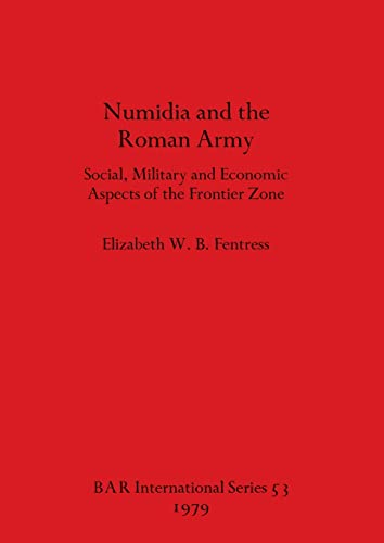 NUMIDIA AND THE ROMAN ARMY Social, Military and Economic Aspects of the Frontier Zone: Fentress, ...