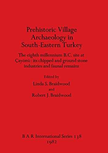 Prehistoric Village Archaeology in South-Eastern Turkey The Eight Millennium B.C. Site At Cayonu ...